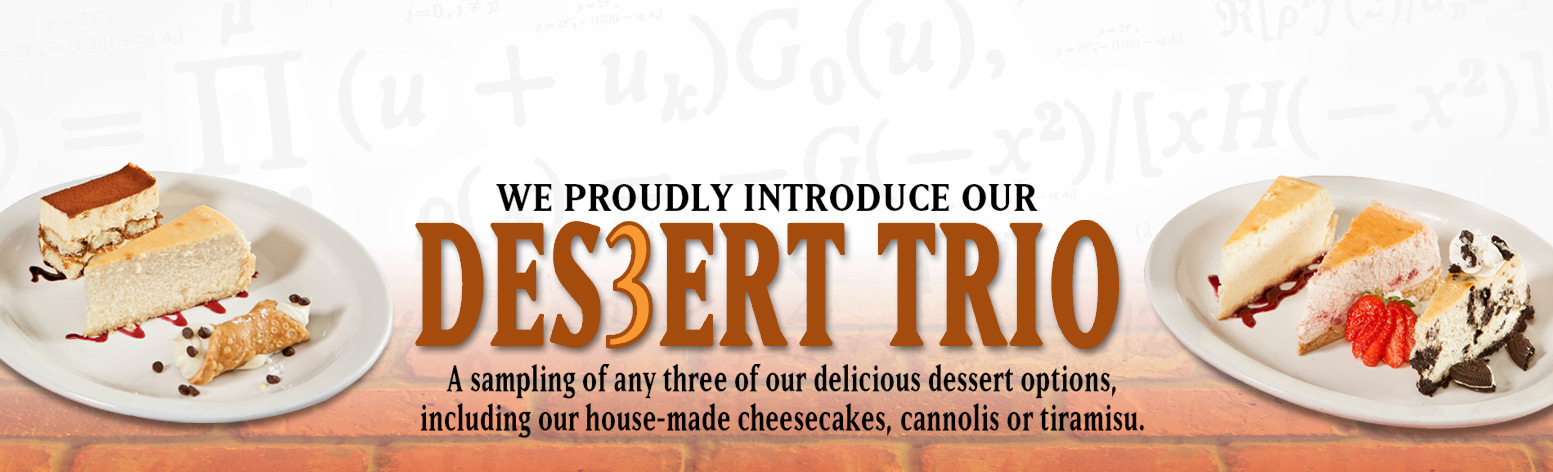 We proudly introduce our DESSERT TRIO | A sampling of any three of our delicious dessert options, including our house-made cheesecakes, cannolis or tiramisu.