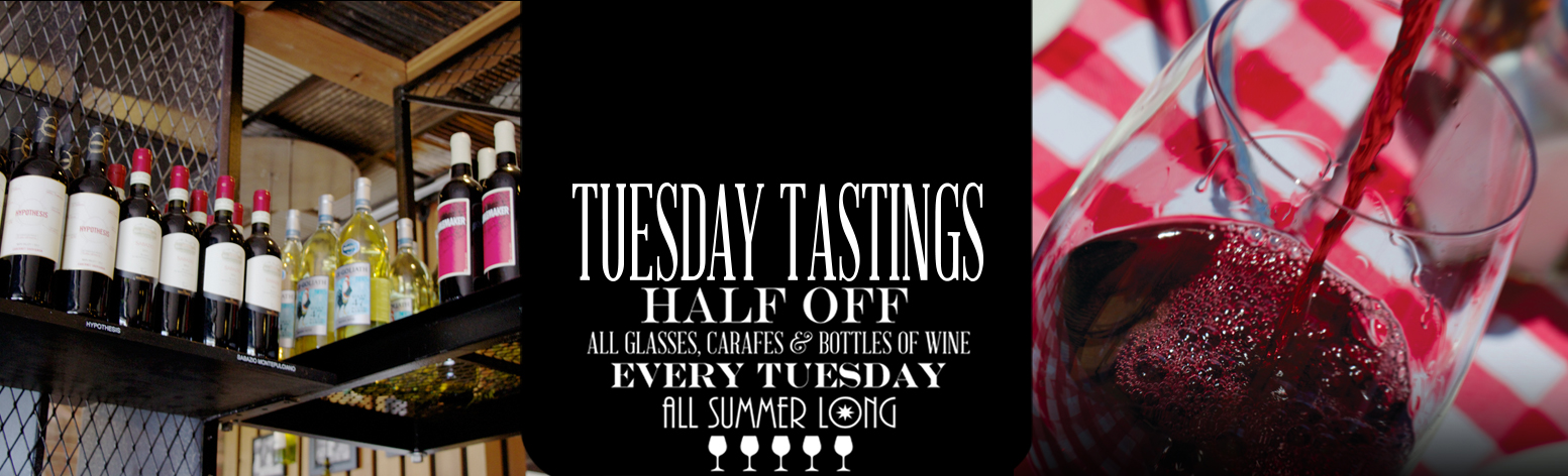 TUESDAY TASTINGS HALF OFF. All glasses, carafes & bottles of wine EVERY TUESDAY all summer long.
